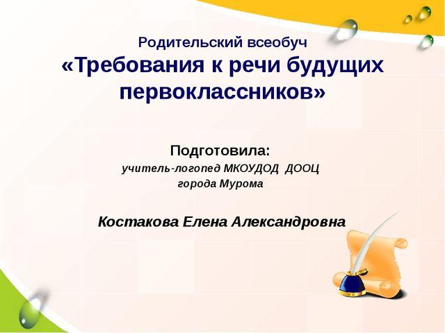 Родительский всеобуч «Требования к речи будущих первоклассников» Подготовила:...