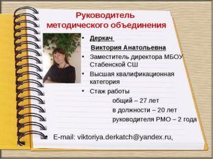 Руководитель методического объединения Деркач Виктория Анатольевна Заместител
