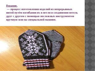 Вязание. — процесс изготовления изделий из непрерывных нитей путём изгибания