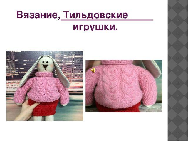 Вязание, Тильдовские игрушки.