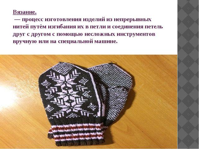 Вязание. — процесс изготовления изделий из непрерывных нитей путём изгибания...