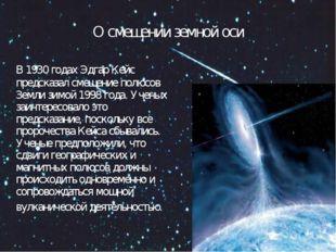 О смещении земной оси В 1930 годах Эдгар Кейс предсказал смещение полюсов Зем