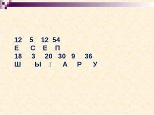 12 5 12 54 Е С Е П 18 3 20 30 9 36 Ш Ы Ғ А Р У