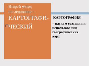 Второй метод исследования – КАРТОГРАФИ- ЧЕСКИЙ КАРТОГРАФИЯ – наука о создании