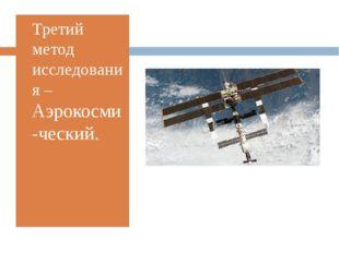 Третий метод исследования –Аэрокосми-ческий.