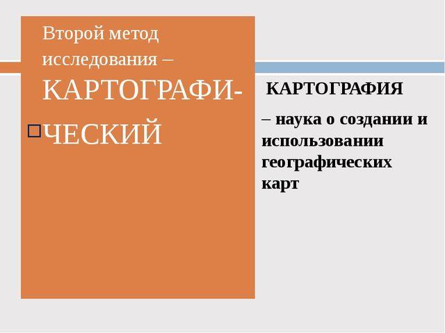 Второй метод исследования – КАРТОГРАФИ- ЧЕСКИЙ КАРТОГРАФИЯ – наука о создании...