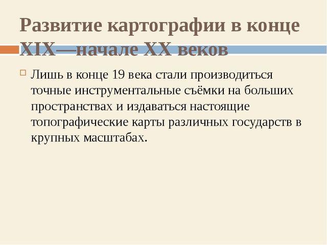 Развитие картографии в конце XIX—начале XX веков Лишь в конце 19 века стали п...