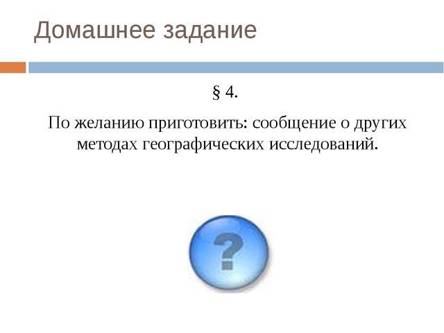 Домашнее задание § 4. По желанию приготовить: сообщение о других методах геог...