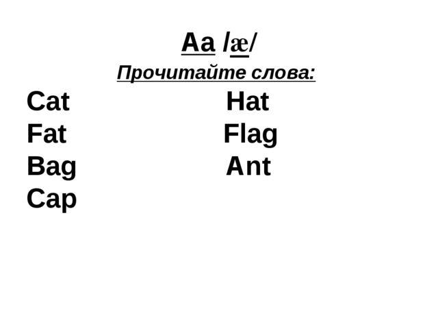 Aa /æ/ Прочитайте слова: Cat Hat Fat Flag Bag Ant Cap