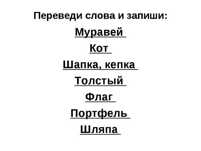Переведи слова и запиши: Муравей Кот Шапка, кепка Толстый Флаг Портфель Шляпа