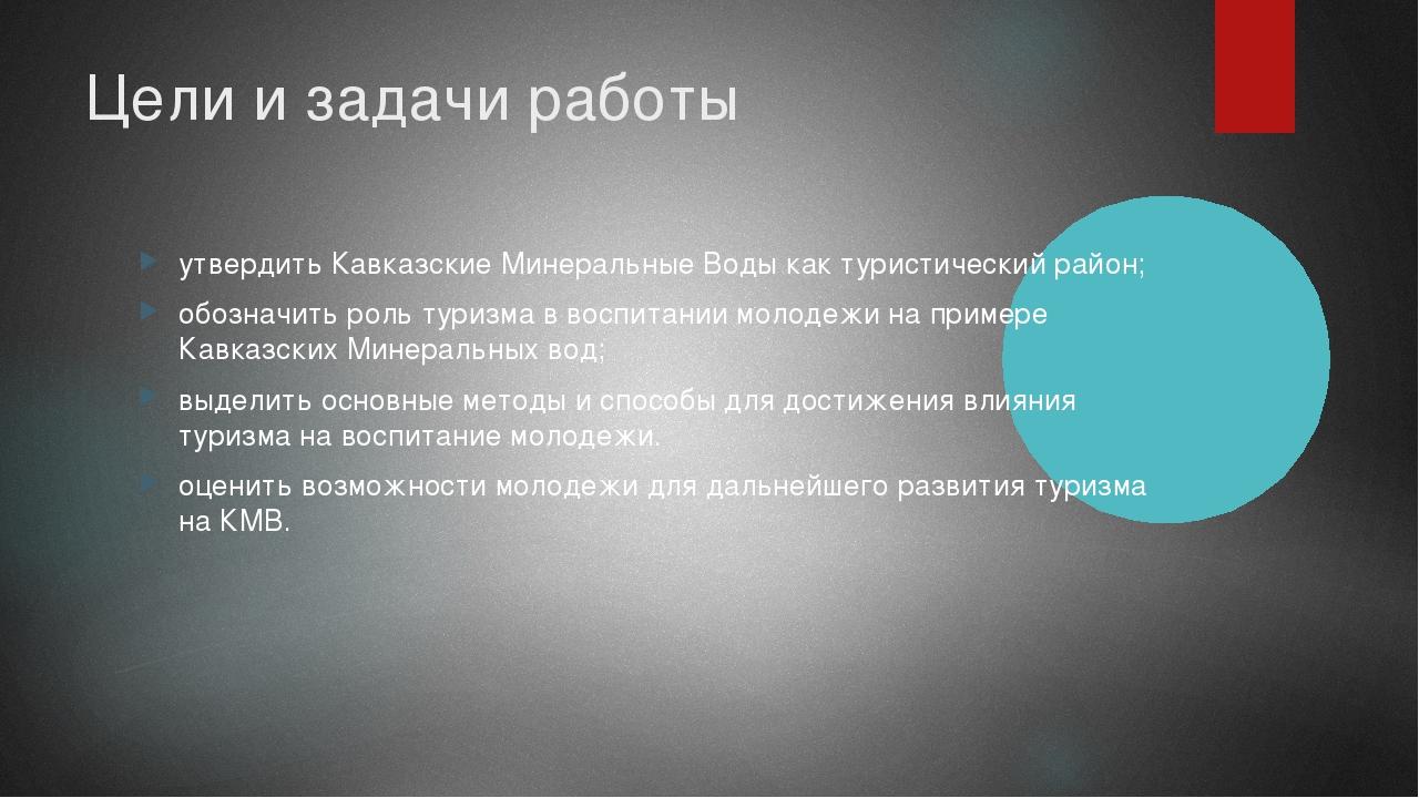 Цели и задачи работы утвердить Кавказские Минеральные Воды как туристический...