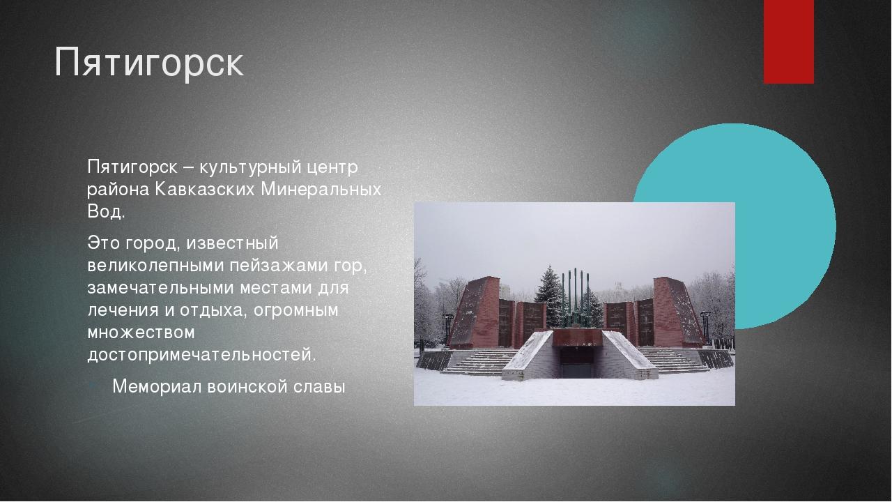 Пятигорск Пятигорск – культурный центр района Кавказских Минеральных Вод. Это...