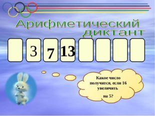 3 13 7 Какое число получится, если 16 увеличить на 5?