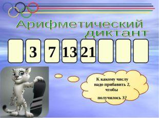 3 21 13 7 К какому числу надо прибавить 2, чтобы получилось 3?