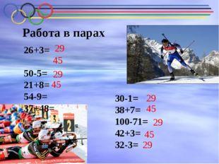 Работа в парах 26+3= 50-5= 21+8= 54-9= 37+48= 30-1= 38+7= 100-71= 42+3= 32-3=