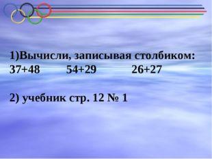 Вычисли, записывая столбиком: 37+48 54+29 26+27 2) учебник стр. 12 № 1