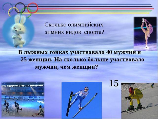 В лыжных гонках участвовало 40 мужчин и 25 женщин. На сколько больше участвов...