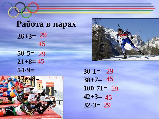 Работа в парах 26+3= 50-5= 21+8= 54-9= 37+48= 30-1= 38+7= 100-71= 42+3= 32-3=...