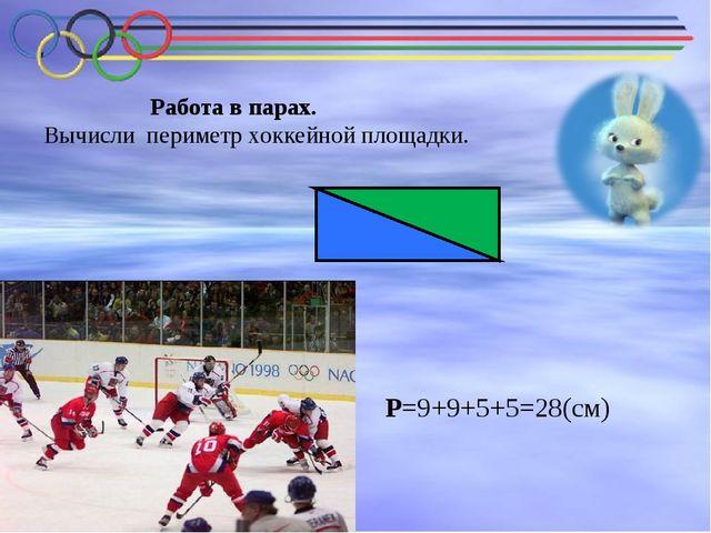 Работа в парах. Вычисли периметр хоккейной площадки. Р=9+9+5+5=28(см)