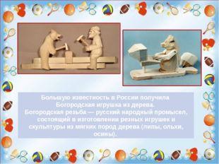 Большую известность в России получила Богородская игрушка из дерева. Богород