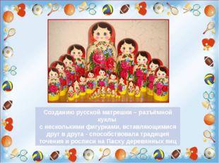 Созданию русской матрешки – разъёмной куклы с несколькими фигурками, вставля