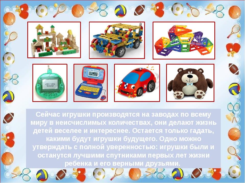 Сейчас игрушки производятся на заводах по всему миру в неисчислимых количест...