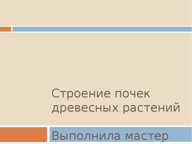 Строение почек древесных растений Выполнила мастер п/о Филиппович Л.В.