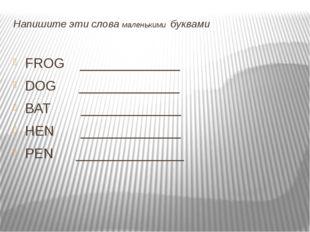 Напишите эти слова маленькими буквами FROG _____________ DOG _____________ B