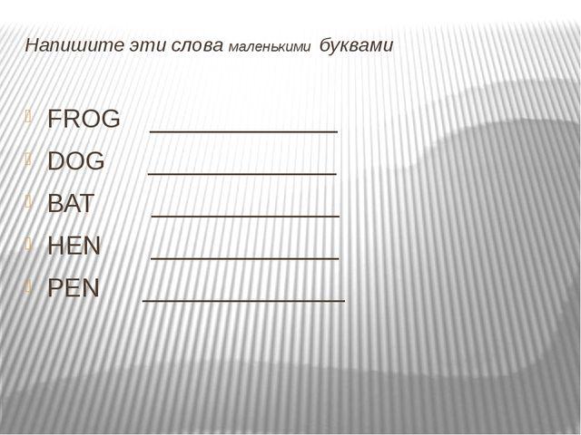 Напишите эти слова маленькими буквами FROG _____________ DOG _____________ B...