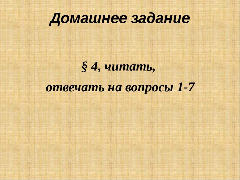 Домашнее задание § 4, читать, отвечать на вопросы 1-7