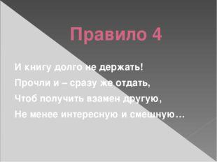 Правило 4 И книгу долго не держать! Прочли и – сразу же отдать, Чтоб получит