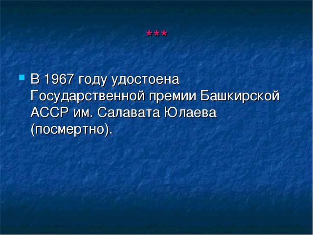 *** В 1967 году удостоена Государственной премии Башкирской АССР им. Салавата...