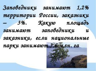 Заповедники занимают 1,2% территории России, заказники – 3%. Какую площадь за