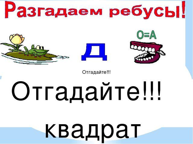Отгадайте!!! Отгадайте!!! квадрат