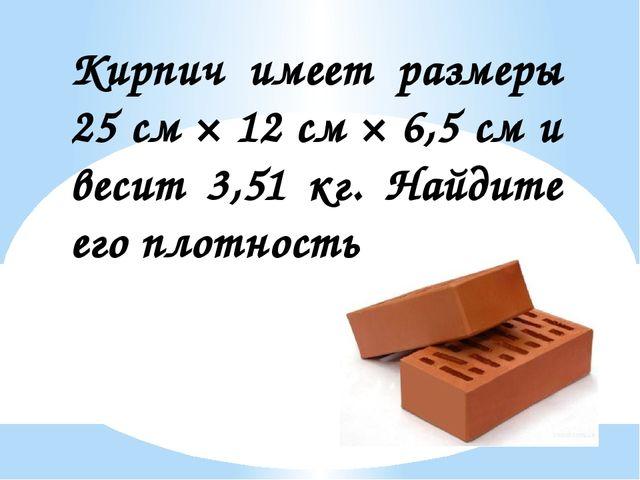Кирпич имеет размеры 25 см × 12 см × 6,5 см и весит 3,51 кг. Найдите его плот...