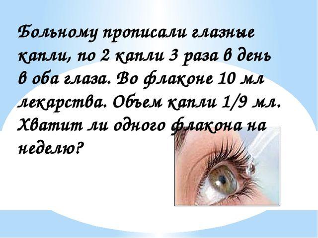 Больному прописали глазные капли, по 2 капли 3 раза в день в оба глаза. Во фл...