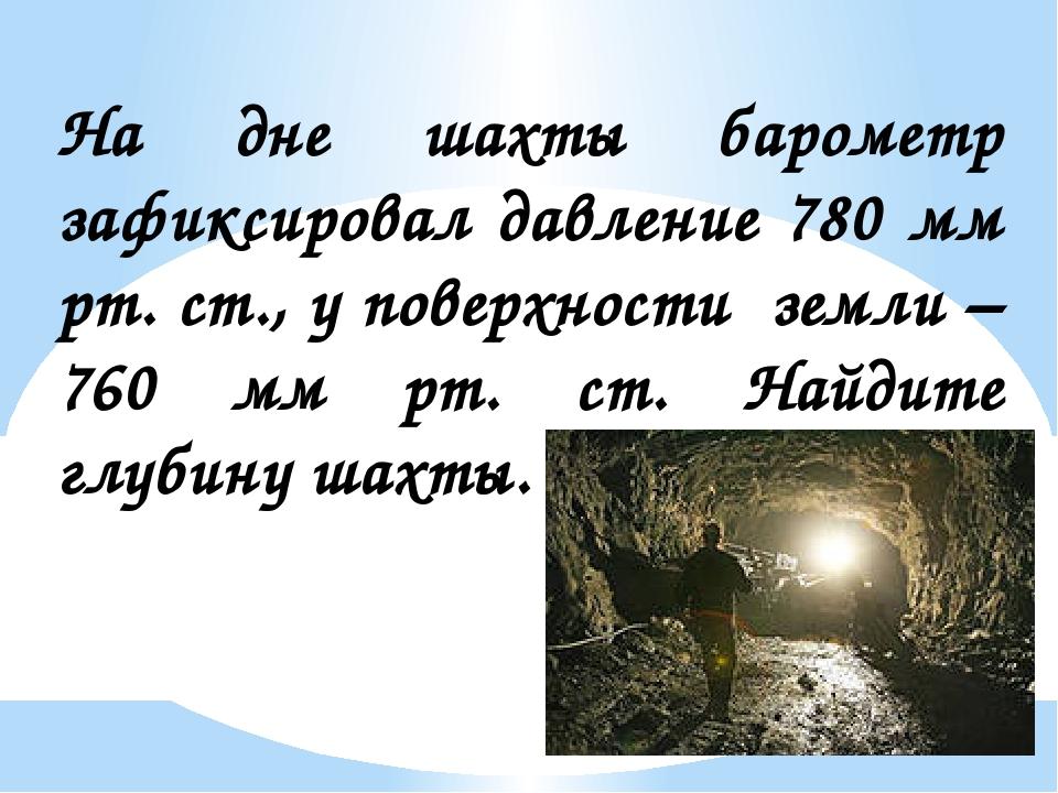 На дне шахты барометр зафиксировал давление 780 мм рт. ст., у поверхности зем...