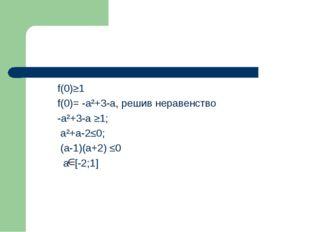 f(0)≥1 f(0)= -a²+3-a, решив неравенство -a²+3-a ≥1; a²+a-2≤0; (a-1)(a+2) ≤0