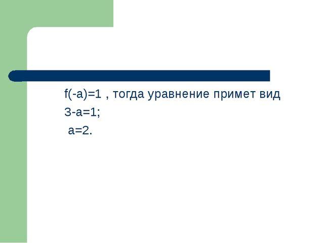 f(-a)=1 , тогда уравнение примет вид 3-a=1; a=2.
