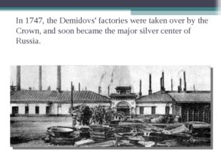 In 1747, the Demidovs' factories were taken over by the Crown, and soon becam