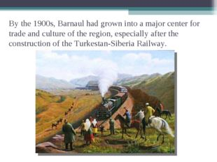 By the 1900s, Barnaul had grown into a major center for trade and culture of