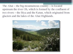The Altai – the big mountainous country – is located upstream the river Ob, w