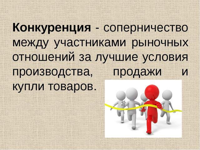 Конкуренция - соперничество между участниками рыночных отношений за лучшие ус...