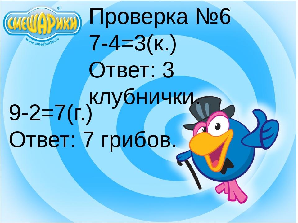 Проверка №6 7-4=3(к.) Ответ: 3 клубнички. 9-2=7(г.) Ответ: 7 грибов.