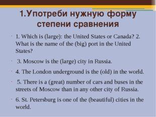 1.Употреби нужную форму степени сравнения 1. Which is (large): the United Sta