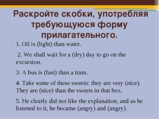 Раскройте скобки, употребляя требующуюся форму прилагательного. 1. Oil is (l