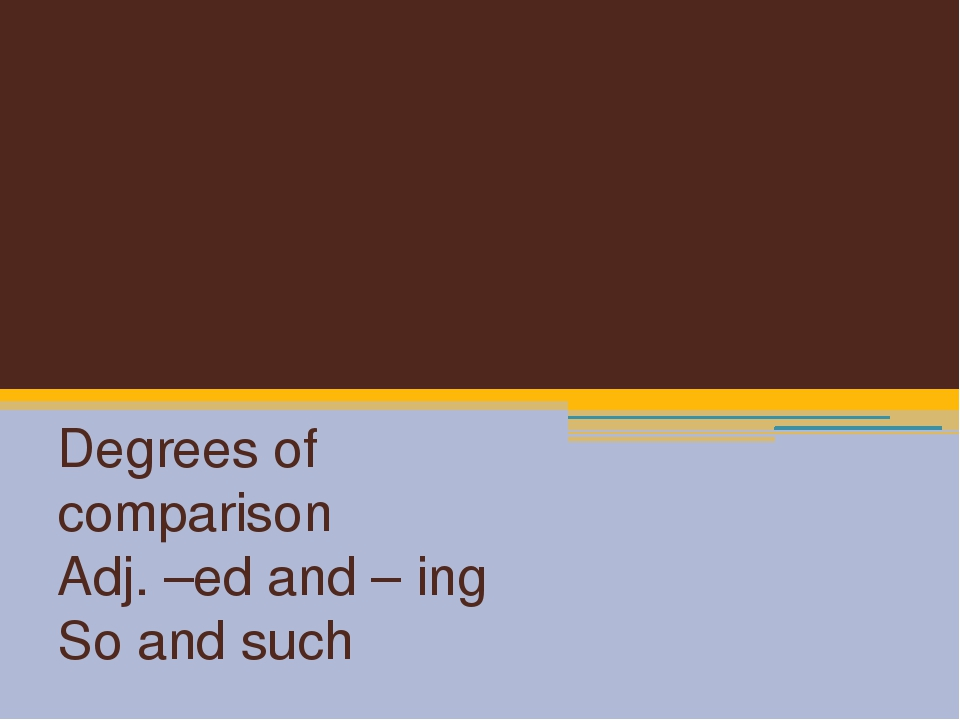 Adjectives Degrees of comparison Adj. –ed and – ing So and such