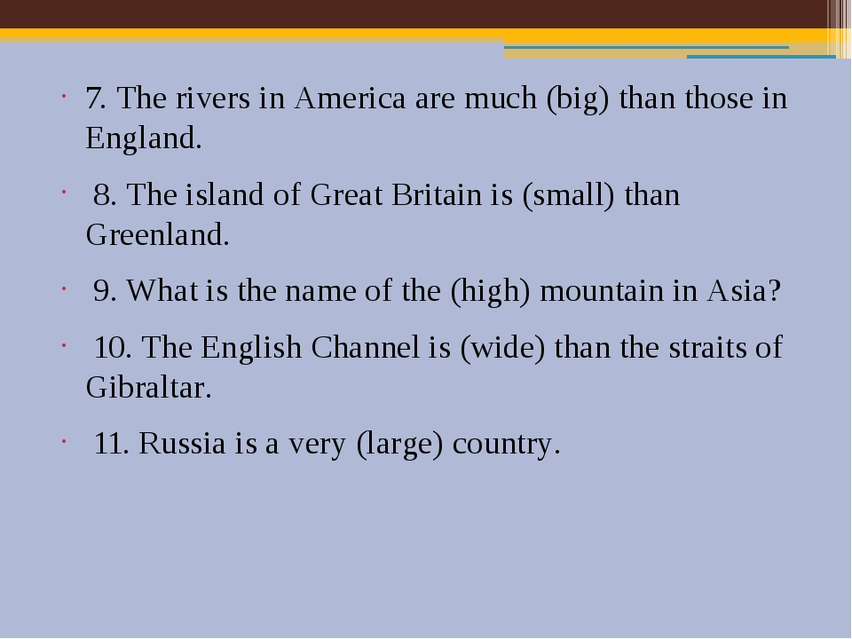 7. The rivers in America are much (big) than those in England. 8. The island...