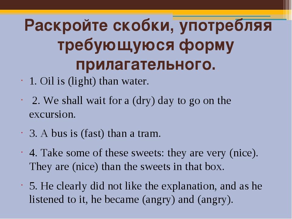 Раскройте скобки, употребляя требующуюся форму прилагательного. 1. Oil is (l...