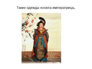 Такие одежды носила императрица.